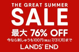 THE GREAT SUMMER SALE 最大 76% OFF 今なら刺しゅうも100円(税込)! 7/31(月)まで LANDS' END