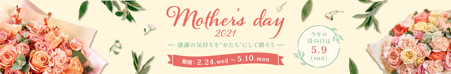 Mother's day 2021 感謝の気持ちをかたちにして贈ろう 今年の母の日は5.10(Mon) 期間:2.24.wed~5.10.mon